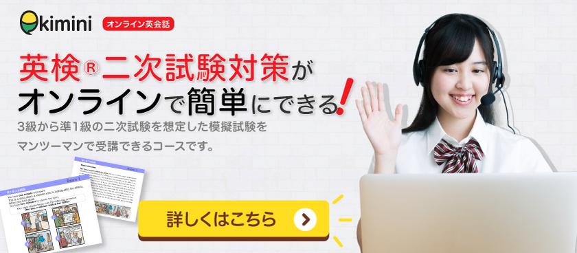 kimini オンライン英会話 英検(R)二次試験対策がオンラインで簡単にできる! 3級から準1級の二次試験を想定した模擬試験をマンツーマンで受講できるコースです。詳しくはこちら